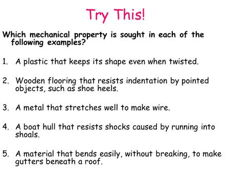 Try This! Which mechanical property is sought in each of the following examples? 1.A plastic that keeps its shape even when twisted. 2.Wooden flooring.