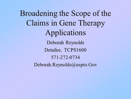 Broadening the Scope of the Claims in Gene Therapy Applications Deborah Reynolds Detailee, TCPS1600 571-272-0734