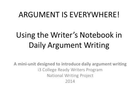 ARGUMENT IS EVERYWHERE! Using the Writer's Notebook in Daily Argument Writing A mini-unit designed to introduce daily argument writing i3 College Ready.