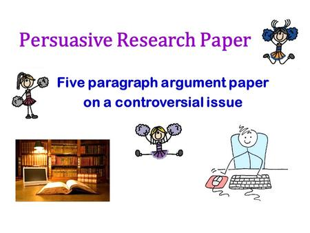 Persuasive Research Paper Five paragraph argument paper on a controversial issue.