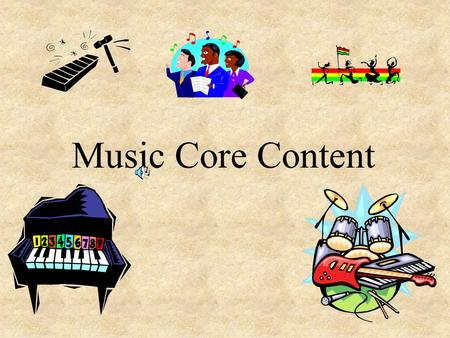 Music Core Content Instrument Families Voice Parts Brass S oprano Woodwind A lto String T enor Percussion Bass How each instrument or voice sounds.