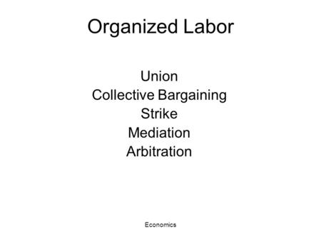 Economics Organized Labor Union Collective Bargaining Strike Mediation Arbitration.