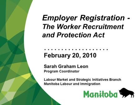 ................... Employer Registration - The Worker Recruitment and Protection Act February 20, 2010 Sarah Graham Leon Program Coordinator Labour Market.