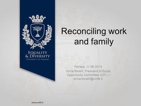 Reconciling work and family Ferrara, 11.06.2014 Silvia Borelli, President of Equal Opportunity Committee (CP) –