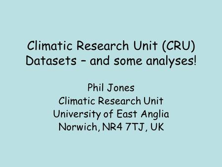 Climatic Research Unit (CRU) Datasets – and some analyses! Phil Jones Climatic Research Unit University of East Anglia Norwich, NR4 7TJ, UK.