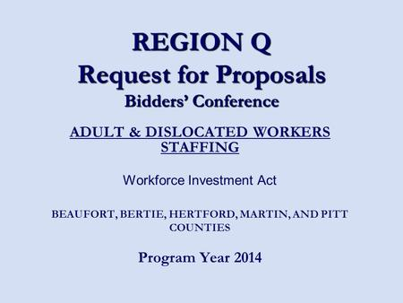 REGION Q Request for Proposals Bidders' Conference ADULT & DISLOCATED WORKERS STAFFING Workforce Investment Act BEAUFORT, BERTIE, HERTFORD, MARTIN, AND.