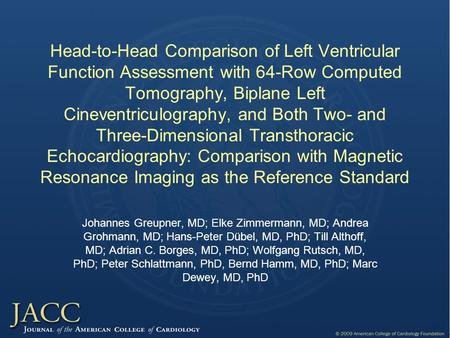 Head-to-Head Comparison of Left Ventricular Function Assessment with 64-Row Computed Tomography, Biplane Left Cineventriculography, and Both Two- and Three-Dimensional.