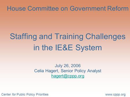 Center for Public Policy Prioritieswww.cppp.org House Committee on Government Reform Staffing and Training Challenges in the IE&E System July 26, 2006.