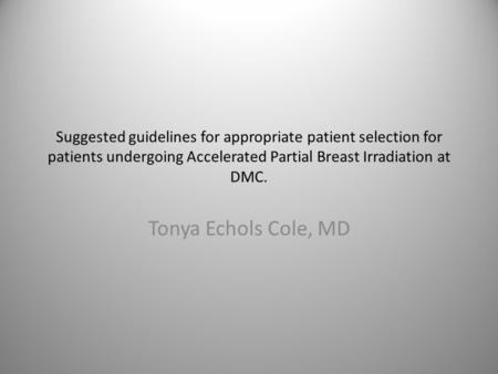 Suggested guidelines for appropriate patient selection for patients undergoing Accelerated Partial Breast Irradiation at DMC. Tonya Echols Cole, MD.