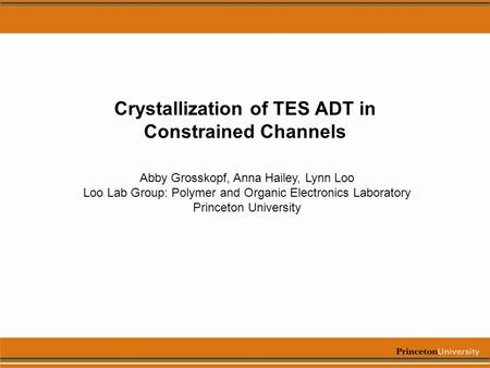Crystallization of TES ADT in Constrained Channels Abby Grosskopf, Anna Hailey, Lynn Loo Loo Lab Group: Polymer and Organic Electronics Laboratory Princeton.