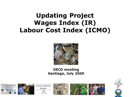 Updating Project Wages Index (IR) Labour Cost Index (ICMO) OECD meeting Santiago, July 2009.
