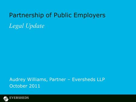 Partnership of Public Employers Legal Update Audrey Williams, Partner – Eversheds LLP October 2011.