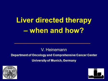 Liver directed therapy – when and how? V. Heinemann Department of Oncology and Comprehensive Cancer Center University of Munich, Germany.