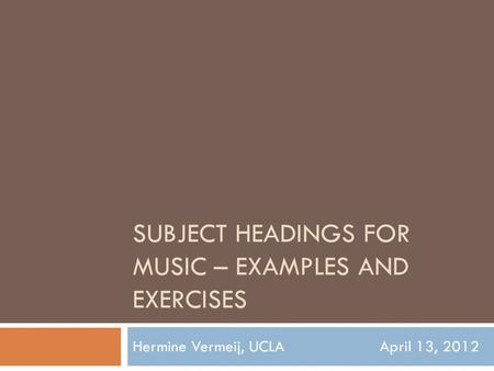 SUBJECT HEADINGS FOR MUSIC – EXAMPLES AND EXERCISES Hermine Vermeij, UCLAApril 13, 2012.