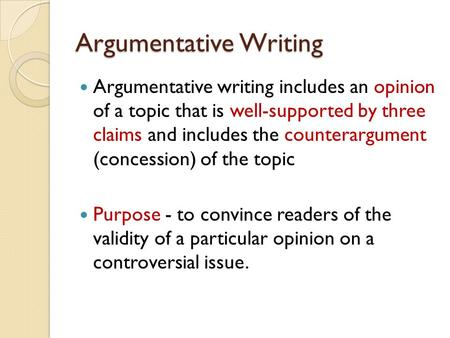 Argumentative Writing Argumentative writing includes an opinion of a topic that is well-supported by three claims and includes the counterargument (concession)