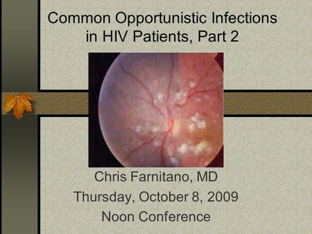 Common Opportunistic Infections in HIV Patients, Part 2 Chris Farnitano, MD Thursday, October 8, 2009 Noon Conference.
