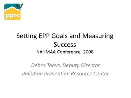 Setting EPP Goals and Measuring Success NAHMAA Conference, 2008 Debra Taevs, Deputy Director Pollution Prevention Resource Center.