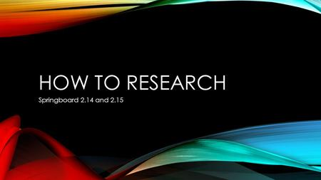 HOW TO RESEARCH Springboard 2.14 and 2.15. FIRST THINGS FIRST Before anything else, you have to know what you are going to write about. Here are your.