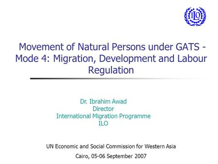 Movement of Natural Persons under GATS - Mode 4: Migration, Development and Labour Regulation Dr. Ibrahim Awad Director International Migration Programme.