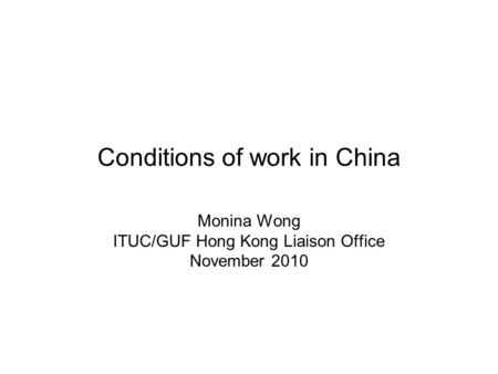Conditions of work in China Monina Wong ITUC/GUF Hong Kong Liaison Office November 2010.