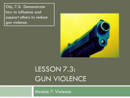 LESSON 7.3: GUN VIOLENCE Module 7: Violence Obj. 7.3: Demonstrate how to influence and support others to reduce gun violence.