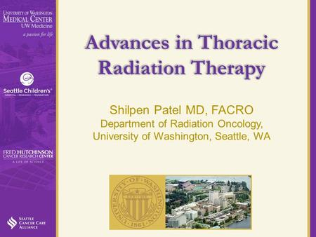Advances in Thoracic Radiation Therapy Shilpen Patel MD, FACRO Department of Radiation Oncology, University of Washington, Seattle, WA.