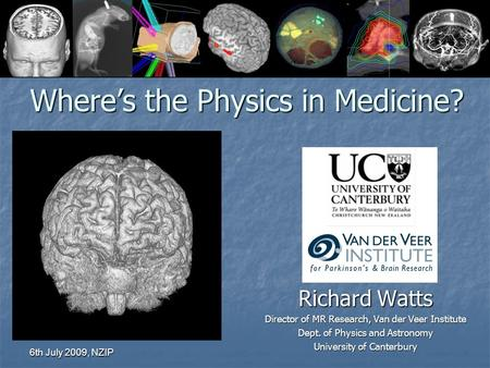 6th July 2009, NZIP Where's the Physics in Medicine? Richard Watts Director of MR Research, Van der Veer Institute Dept. of Physics and Astronomy University.