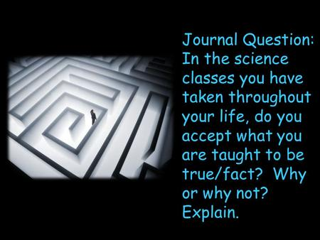 Journal Question: In the science classes you have taken throughout your life, do you accept what you are taught to be true/fact? Why or why not? Explain.