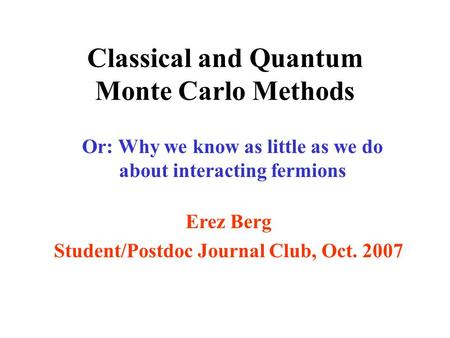 Classical and Quantum Monte Carlo Methods Or: Why we know as little as we do about interacting fermions Erez Berg Student/Postdoc Journal Club, Oct. 2007.