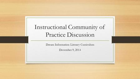Instructional Community of Practice Discussion Dream Information Literacy Curriculum December 9, 2014.
