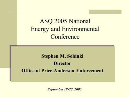 Stephen M. Sohinki Director Office of Price-Anderson Enforcement ASQ 2005 National Energy and Environmental Conference September 18-22, 2005.