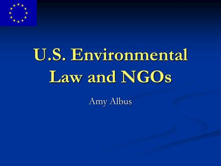 U.S. Environmental Law and NGOs Amy Albus. Legal Standing Legal Standing Injury in Fact: a personal stake in a controversy Causation: the injury is traceable.