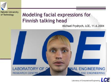 Helsinki University of Technology Laboratory of Computational Engineering Modeling facial expressions for Finnish talking head Michael Frydrych, LCE, 11.6.2004.