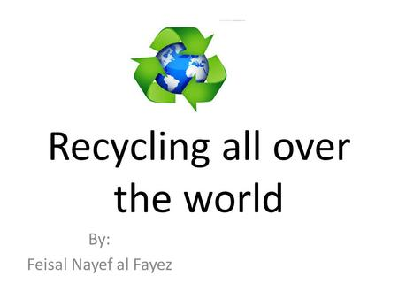 Recycling all over the world By: Feisal Nayef al Fayez.