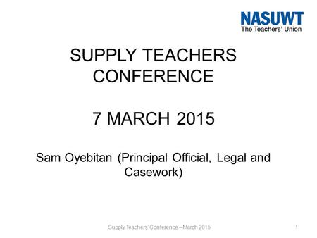 SUPPLY TEACHERS CONFERENCE 7 MARCH 2015 Sam Oyebitan (Principal Official, Legal and Casework) 1Supply Teachers' Conference – March 2015.