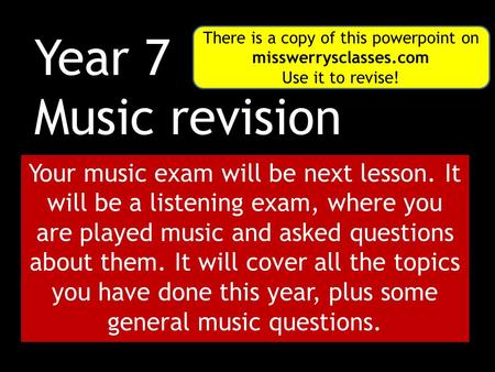 Year 7 Music revision Your music exam will be next lesson. It will be a listening exam, where you are played music and asked questions about them. It will.
