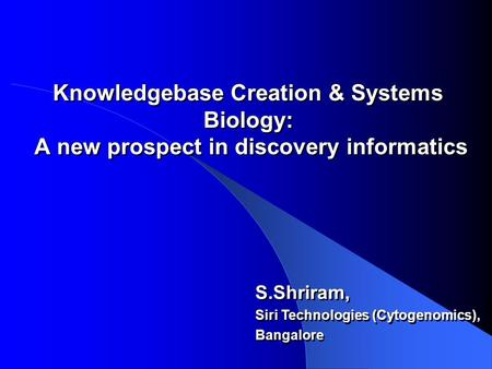 Knowledgebase Creation & Systems Biology: A new prospect in discovery informatics S.Shriram, Siri Technologies (Cytogenomics), Bangalore S.Shriram, Siri.