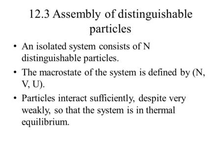 12.3 Assembly of distinguishable particles An isolated system consists of N distinguishable particles. The macrostate of the system is defined by (N, V,