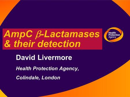 12 August 2003 AmpC  -Lactamases & their detection David Livermore Health Protection Agency, Colindale, London.