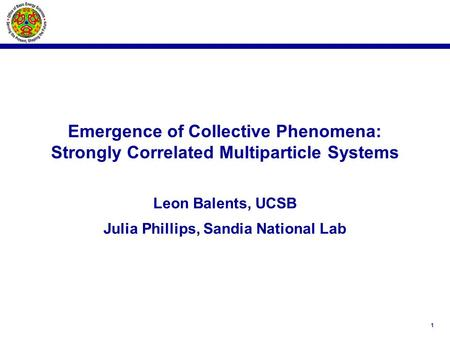 1 Emergence of Collective Phenomena: Strongly Correlated Multiparticle Systems Leon Balents, UCSB Julia Phillips, Sandia National Lab.