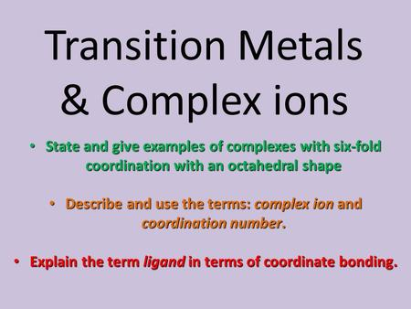 Transition Metals & Complex ions State and give examples of complexes with six-fold coordination with an octahedral shape State and give examples of complexes.