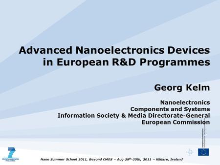 Nano Summer School 2011, Beyond CMOS – Aug 28 th -30th, 2011 – Kildare, Ireland Advanced Nanoelectronics Devices in European R&D Programmes Georg Kelm.