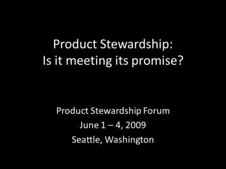 Product Stewardship: Is it meeting its promise? Product Stewardship Forum June 1 – 4, 2009 Seattle, Washington.