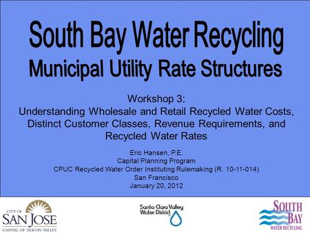 Eric Hansen, P.E. Capital Planning Program CPUC Recycled Water Order Instituting Rulemaking (R. 10-11-014) San Francisco January 20, 2012 Workshop 3: Understanding.