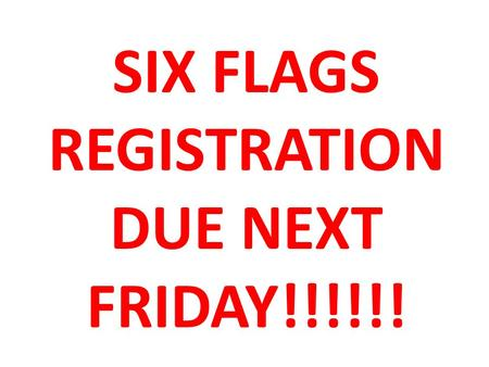 Six Flags registration due next Friday!!!!!!