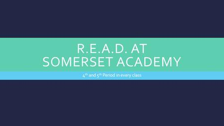 R.E.A.D. AT SOMERSET ACADEMY 4 th and 5 th Period in every class.