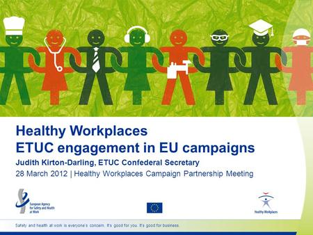 Safety and health at work is everyone's concern. It's good for you. It's good for business. Healthy Workplaces ETUC engagement in EU campaigns Judith Kirton-Darling,