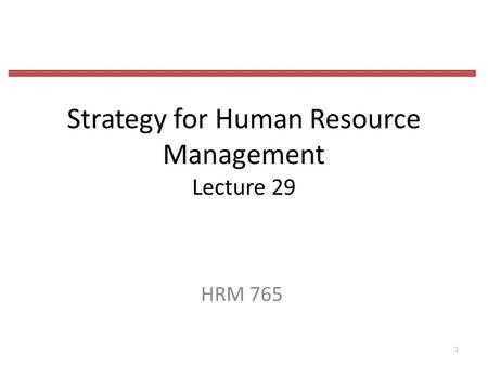 Strategy for Human Resource Management Lecture 29 HRM 765 1.