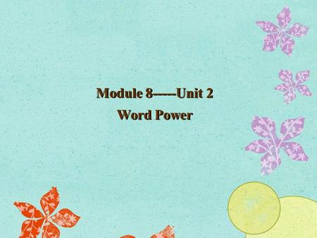 Module 8-----Unit 2 Word Power Module 8-----Unit 2 Word Power.