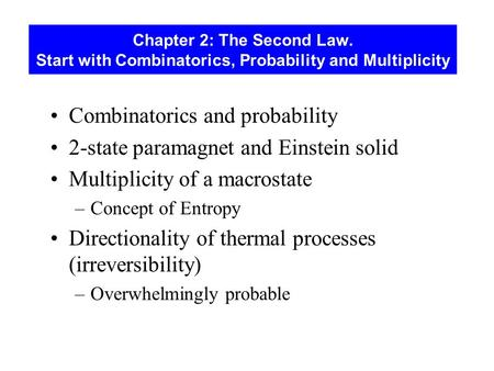 Chapter 2: The Second Law. Start with Combinatorics, Probability and Multiplicity Combinatorics and probability 2-state paramagnet and Einstein solid Multiplicity.